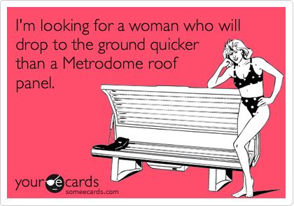 I'm looking for a woman who will drop to the ground quicker than a Metrodome roof panel.