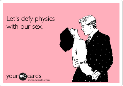 Let's defy physics  with our sex.