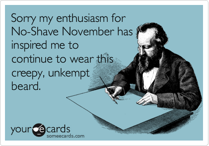 Sorry my enthusiasm for No-Shave November has inspired me to continue to wear this creepy, unkempt beard.