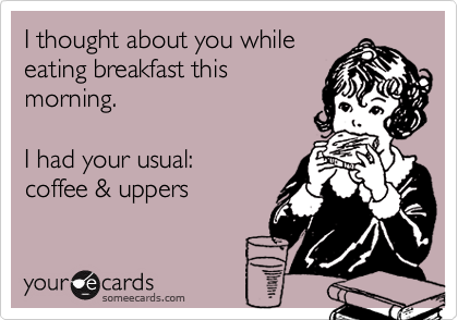 I thought about you while eating breakfast this morning.    I had your usual:  coffee & uppers