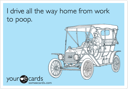 I drive all the way home from work to poop.