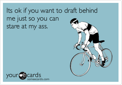 Its ok if you want to draft behind me just so you can stare at my ass.
