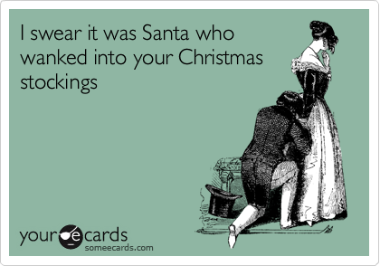 I swear it was Santa who wanked into your Christmas stockings