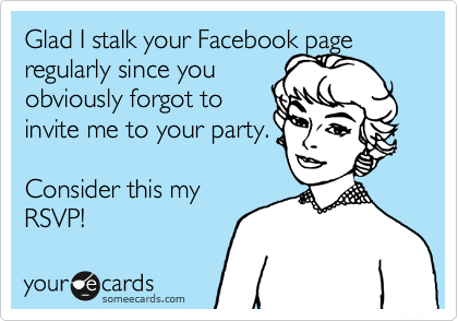 Glad I stalk your Facebook page regularly since you obviously forgot to  invite me to your party.  Consider this my  RSVP!