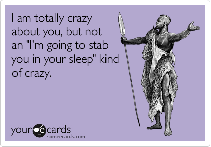 """I am totally crazy about you, but not an """"I'm going to stab you in your sleep"""" kind of crazy."""