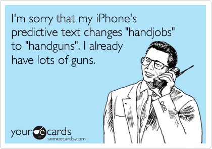 "I'm sorry that my iPhone's predictive text changes ""handjobs"" to ""handguns"". I already have lots of guns."