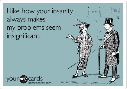 I like how your insanity always makes my problems seem insignificant.