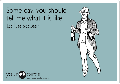 Some day, you should tell me what it is like to be sober.