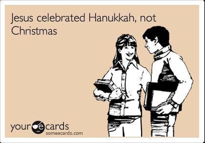 Jesus celebrated Hanukkah, not Christmas