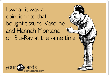 I swear it was a coincidence that I bought tissues, Vaseline and Hannah Montana on Blu-Ray at the same time.