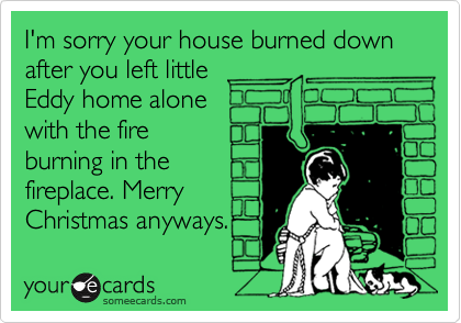 I'm sorry your house burned down after you left little Eddy home alone with the fire burning in the fireplace. Merry Christmas anyways.