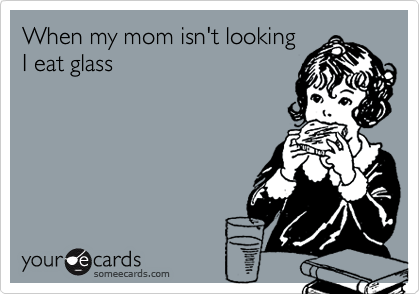 When my mom isn't looking I eat glass