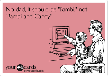 "No dad, it should be ""Bambi,"" not ""Bambi and Candy"""