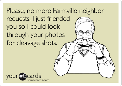 Please, no more Farmville neighbor requests. I just friended you so I could look through your photos for cleavage shots.