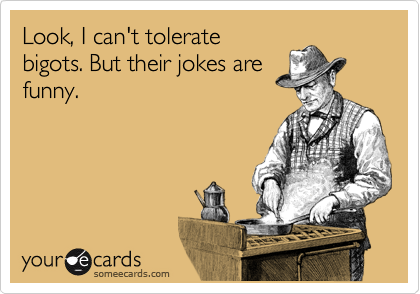 Look, I can't tolerate bigots. But their jokes are funny.