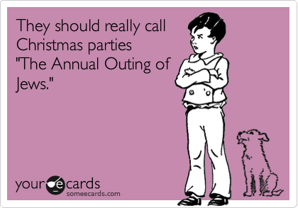 """They should really call  Christmas parties  """"The Annual Outing of Jews."""""""