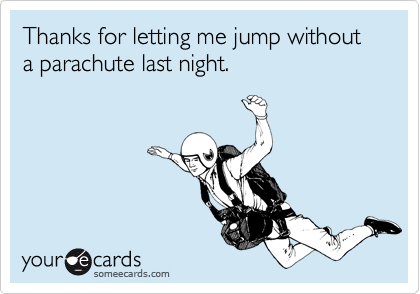 Thanks for letting me jump without a parachute last night.