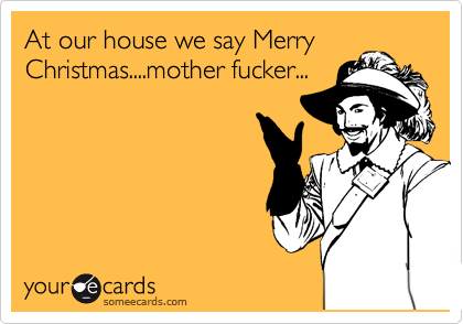At Our House We Say Merry Christmas....mother Fucker ...