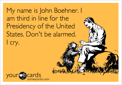 My name is John Boehner. I am third in line for the Presidency of the United  States. Don't be alarmed. I cry.