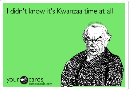 I didn't know it's Kwanzaa time at all