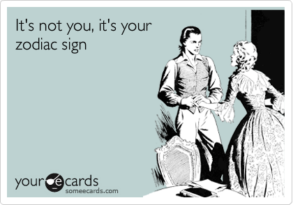 It's not you, it's your zodiac sign