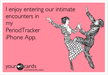 I enjoy entering our intimate encounters in my PeriodTracker iPhone App.