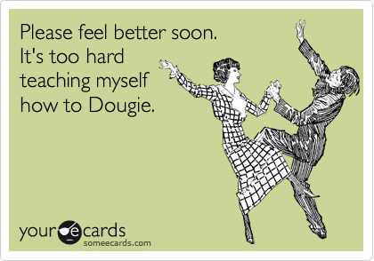 Please feel better soon. It's too hard teaching myself how to Dougie.