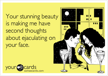 Your stunning beauty is making me have second thoughts about ejaculating on your face.