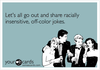 lets all go out and share racially insensitive off color jokes - Off Color Cartoons