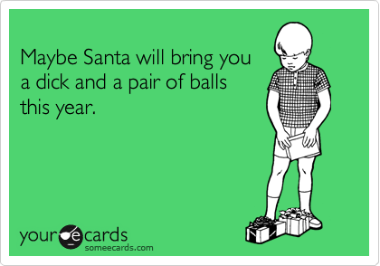 Maybe Santa will bring you a dick and a pair of balls  this year.