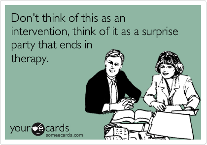 Don't think of this as an intervention, think of it as a surprise party that ends in therapy.