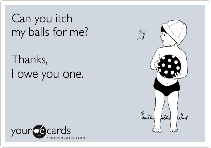 Can you itch  my balls for me?   Thanks,  I owe you one.
