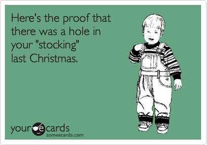 "Here's the proof that there was a hole in  your ""stocking"" last Christmas."