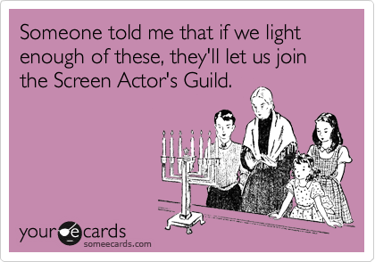 Someone told me that if we light enough of these, they'll let us join the Screen Actor's Guild.