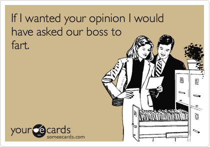 If I wanted your opinion I would have asked our boss to fart.