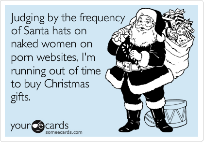 Judging by the frequency of Santa hats on naked women on porn websites, I'm running out of time to buy Christmas gifts.