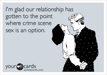 I'm glad our relationship has gotten to the point where crime scene sex is an option.