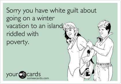 Sorry you have white guilt about going on a winter vacation to an island riddled withpoverty.