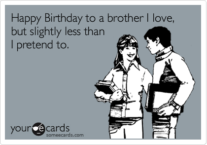 Happy Birthday to a brother I love, but slightly less than I pretend to.