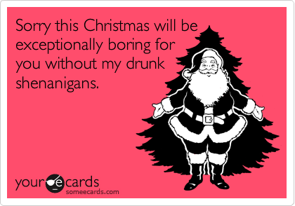 Sorry this Christmas will be exceptionally boring for you without my drunk shenanigans.