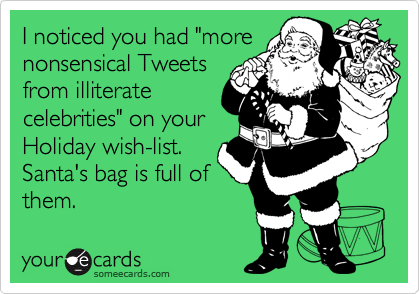 "I noticed you had ""more nonsensical Tweets from illiterate celebrities"" on your Holiday wish-list. Santa's bag is full of them."