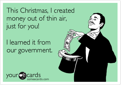 This Christmas, I created  money out of thin air, just for you!    I learned it from our government.