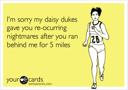 I'm sorry my daisy dukes gave you re-ocurring nightmares after you ran behind me for 5 miles