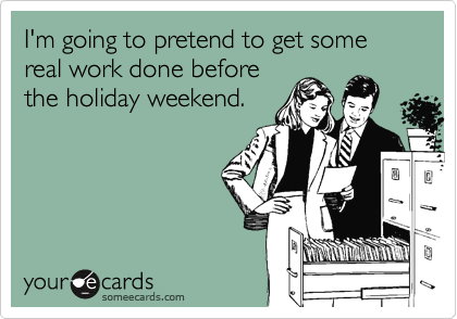 I'm going to pretend to get some real work done before the holiday weekend.