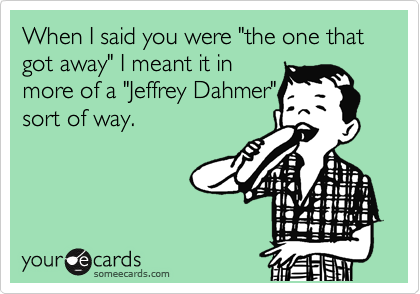 "When I said you were ""the one that got away"" I meant it in more of a ""Jeffrey Dahmer"" sort of way."