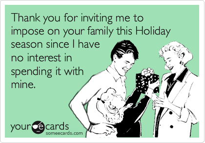 Thank you for inviting me to impose on your family this Holiday season since I have no interest in spending it with mine.