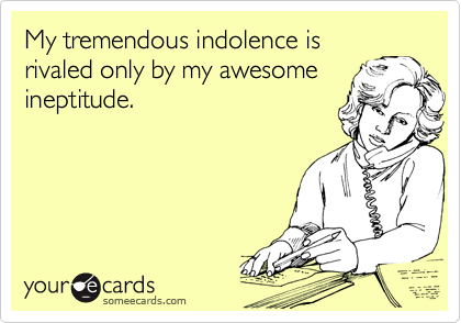 My tremendous indolence is rivaled only by my awesome ineptitude.