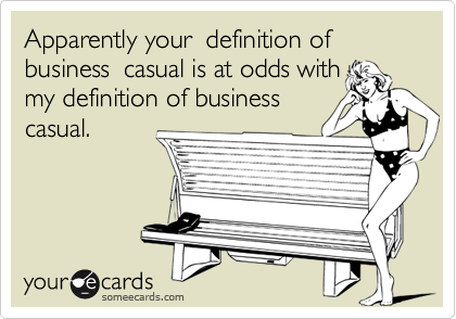 Apparently your  definition of business  casual is at odds with my definition of business casual.