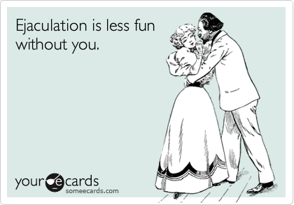 Ejaculation is less fun without you.