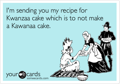 I'm sending you my recipe for Kwanzaa cake which is to not make a Kawanaa cake.